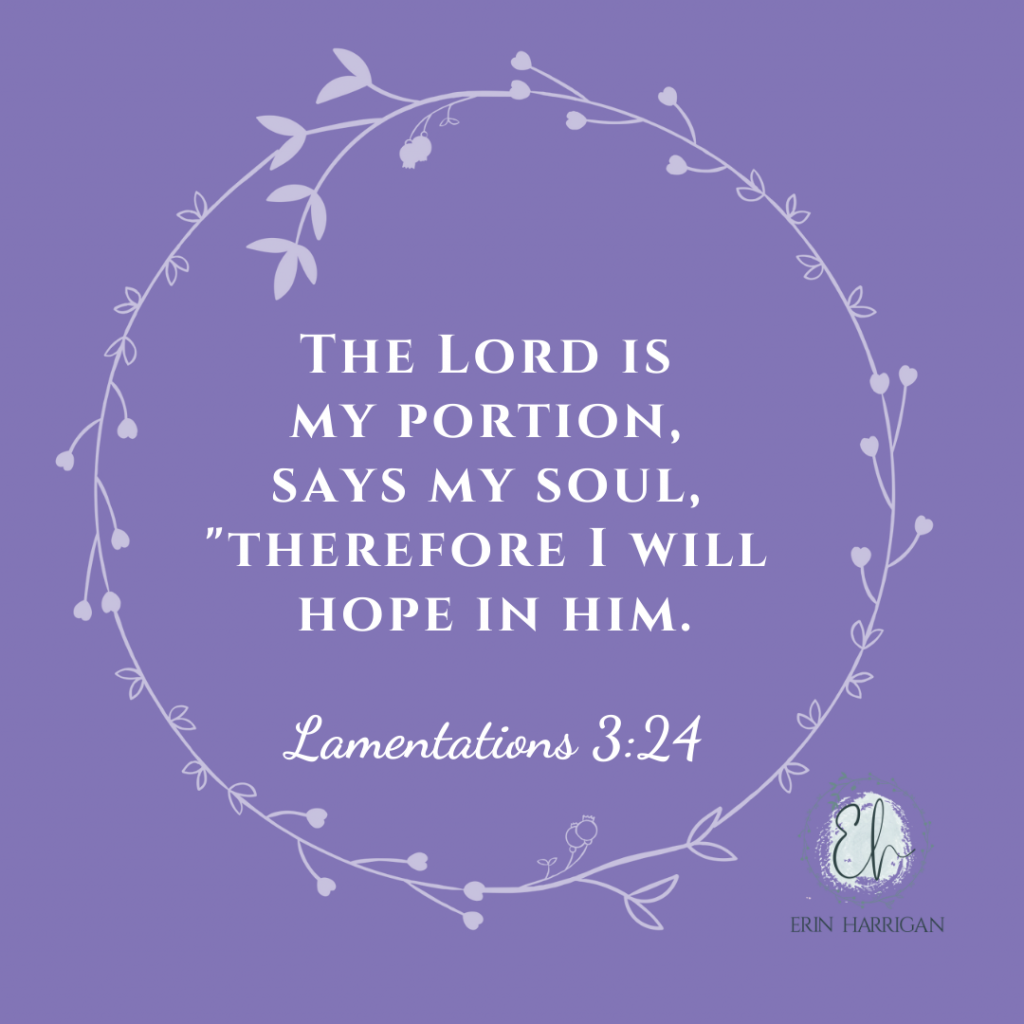 """The Lord is my Portion, Says my Soul, """"Therefore I will hope in him."""" Lamentations 3:24"""