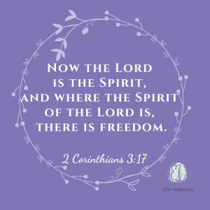 Now the Lord is the Spirit, and where the spirit of the Lord is, there is freedom. 2 Cornthians 3:17
