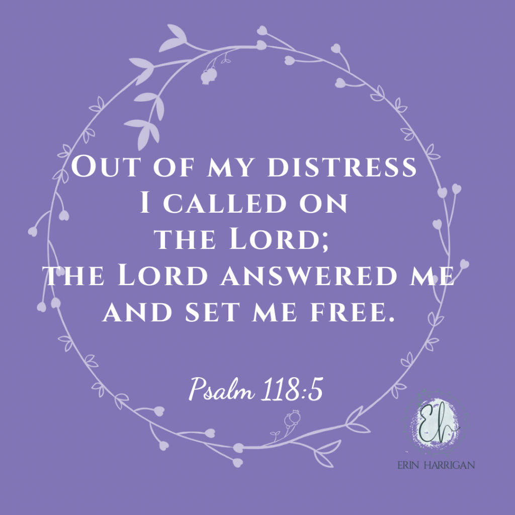Out of my distress I called on the Lord; the Lord answered me and set me free. Psalm 118:5
