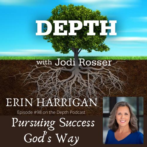 Depth with Jodi Rosser - Erin Harrigan - Episode #98 on the Depth Podcast - Pursuing Success God's Way