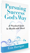 Pursuing Success God's Way - A Practical Guide to Hustle with Heart - Erin Harrigan